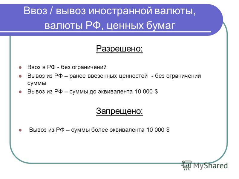 Ввоз / вывоз иностранной валюты, валюты РФ, ценных бумаг Разрешено: Ввоз в РФ - без ограничений Вывоз из РФ – ранее ввезенных ценностей - без ограничений суммы Вывоз из РФ – суммы до эквивалента 10 000 $ Запрещено: Вывоз из РФ – суммы более эквивален