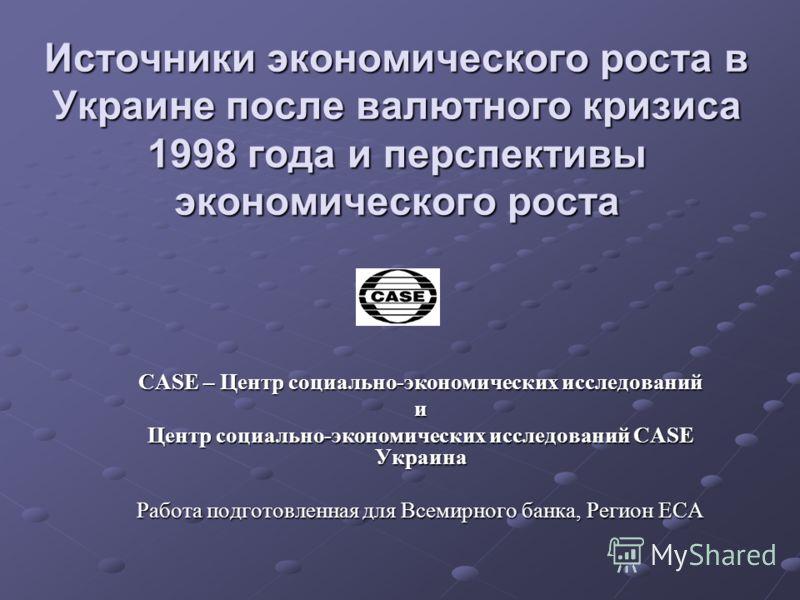 Источники экономического роста в Украине после валютного кризиса 1998 года и перспективы экономического роста CASE – Центр социально-экономических исследований и Центр социально-экономических исследований CASE Украина Работа подготовленная для Всемир