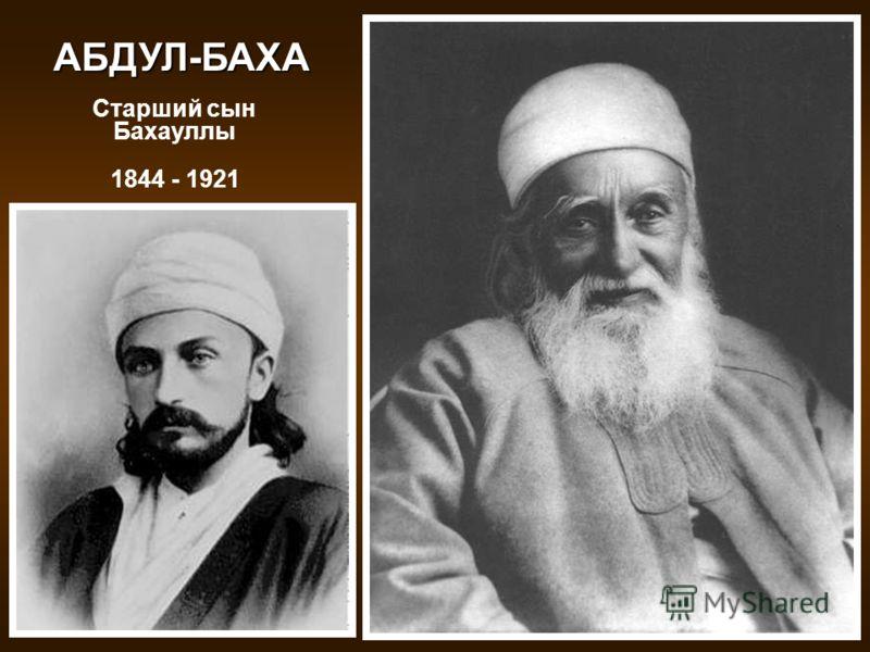 1844 - 1921 Старший cын Бахауллы АБДУЛ-БАХА