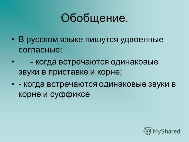 Обобщение. В русском языке пишутся удвоенные согласные: - когда встречаются одинаковые звуки в приставке и корне; - когда встречаются одинаковые звуки в корне и суффиксе