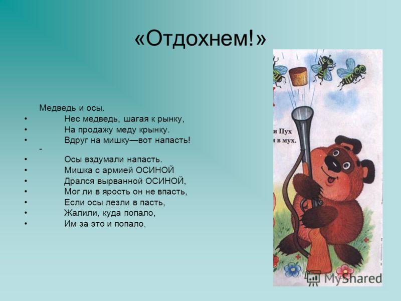 «Отдохнем!» Медведь и осы. Нес медведь, шагая к рынку, На продажу меду крынку. Вдруг на мишкувот напасть! - Осы вздумали напасть. Мишка с армией ОСИНОЙ Дрался вырванной ОСИНОЙ, Мог ли в ярость он не впасть, Если осы лезли в пасть, Жалили, куда попало