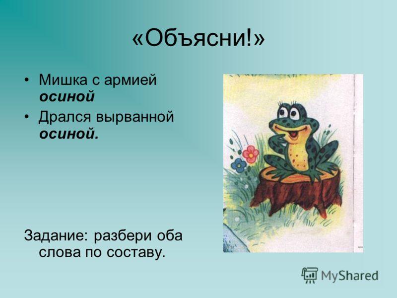 «Объясни!» Мишка с армией осиной Дрался вырванной осиной. Задание: разбери оба слова по составу.