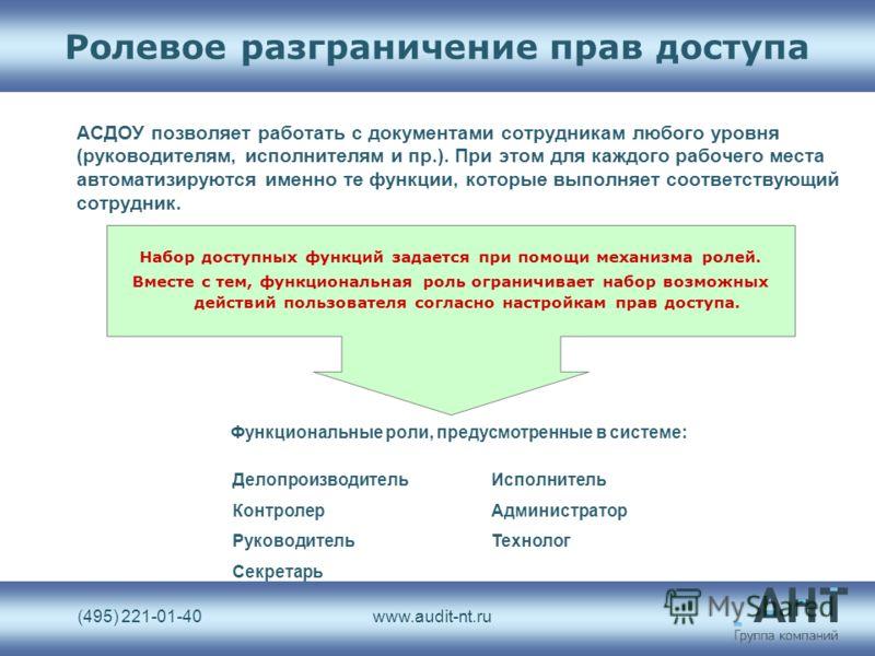 (495) 221-01-40www.audit-nt.ru Ролевое разграничение прав доступа АСДОУ позволяет работать с документами сотрудникам любого уровня (руководителям, исполнителям и пр.). При этом для каждого рабочего места автоматизируются именно те функции, которые вы
