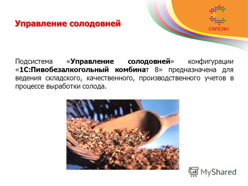 Управление солодовней Подсистема «Управление солодовней» конфигурации «1С:Пивобезалкогольный комбинат 8» предназначена для ведения складского, качественного, производственного учетов в процессе выработки солода.
