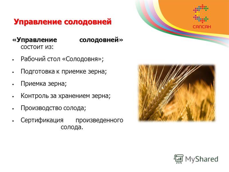 Управление солодовней «Управление солодовней» состоит из: Рабочий стол «Солодовня»; Подготовка к приемке зерна; Приемка зерна; Контроль за хранением зерна; Производство солода; Сертификация произведенного солода.