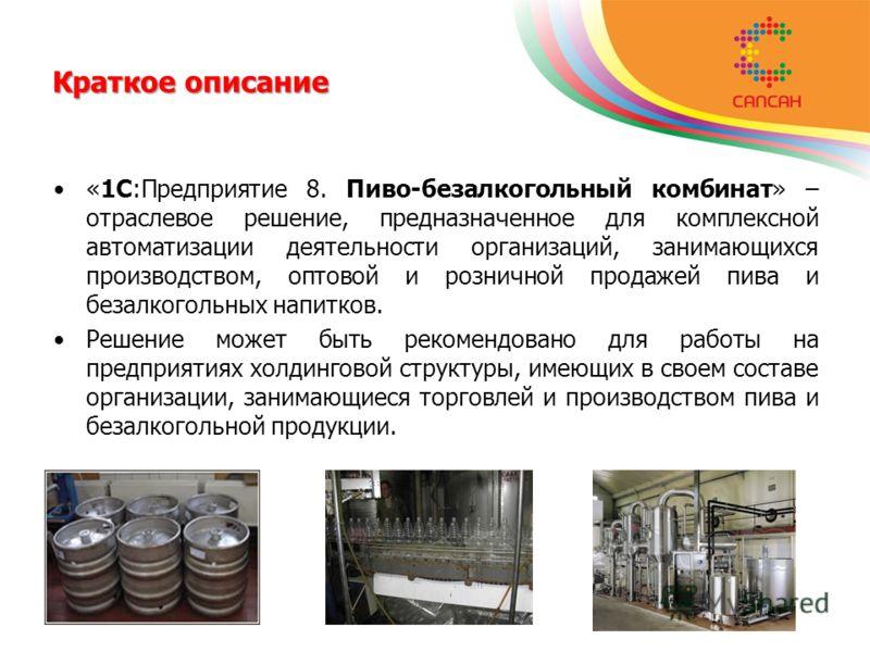 Краткое описание «1С:Предприятие 8. Пиво-безалкогольный комбинат» – отраслевое решение, предназначенное для комплексной автоматизации деятельности организаций, занимающихся производством, оптовой и розничной продажей пива и безалкогольных напитков. Р