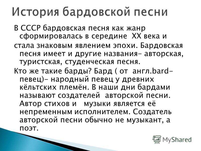 В СССР бардовская песня как жанр сформировалась в середине ХХ века и стала знаковым явлением эпохи. Бардовская песня имеет и другие названия- авторская, туристская, студенческая песня. Кто же такие барды? Бард ( от англ.bard- певец)- народный певец у