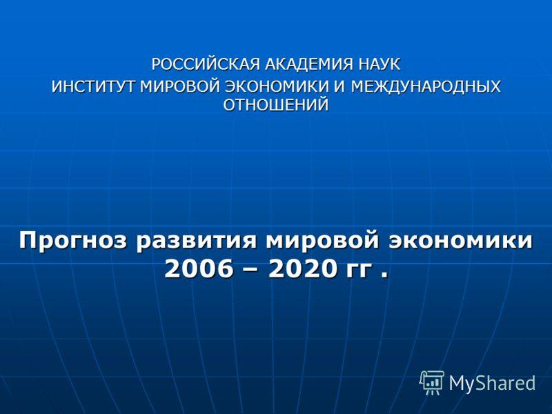 РОССИЙСКАЯ АКАДЕМИЯ НАУК ИНСТИТУТ МИРОВОЙ ЭКОНОМИКИ И МЕЖДУНАРОДНЫХ ОТНОШЕНИЙ Прогноз развития мировой экономики 2006 – 2020 гг.