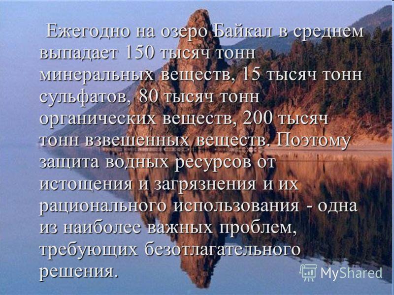 Ежегодно на озеро Байкал в среднем выпадает 150 тысяч тонн минеральных веществ, 15 тысяч тонн сульфатов, 80 тысяч тонн органических веществ, 200 тысяч тонн взвешенных веществ. Поэтому защита водных ресурсов от истощения и загрязнения и их рационально