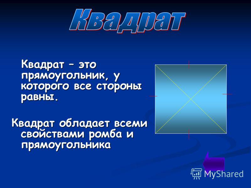 Квадрат – это прямоугольник, у которого все стороны равны. Квадрат – это прямоугольник, у которого все стороны равны. Квадрат обладает всеми свойствами ромба и прямоугольника
