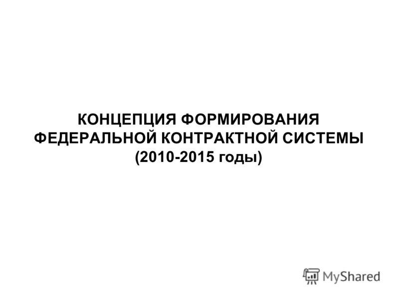 КОНЦЕПЦИЯ ФОРМИРОВАНИЯ ФЕДЕРАЛЬНОЙ КОНТРАКТНОЙ СИСТЕМЫ (2010-2015 годы)