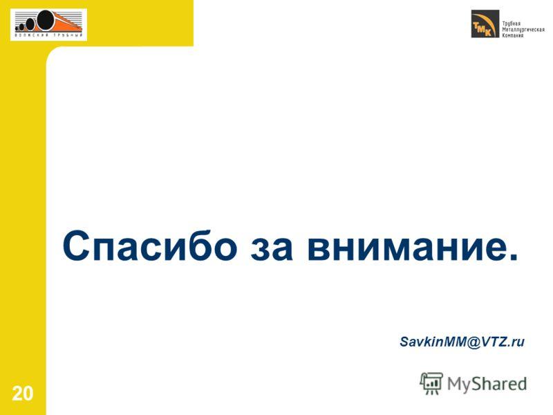 20 Спасибо за внимание. SavkinMM@VTZ.ru