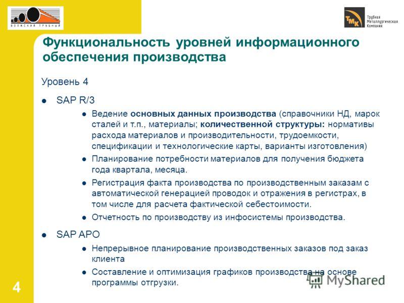 4 Функциональность уровней информационного обеспечения производства Уровень 4 SAP R/3 Ведение основных данных производства (справочники НД, марок сталей и т.п., материалы; количественной структуры: нормативы расхода материалов и производительности, т
