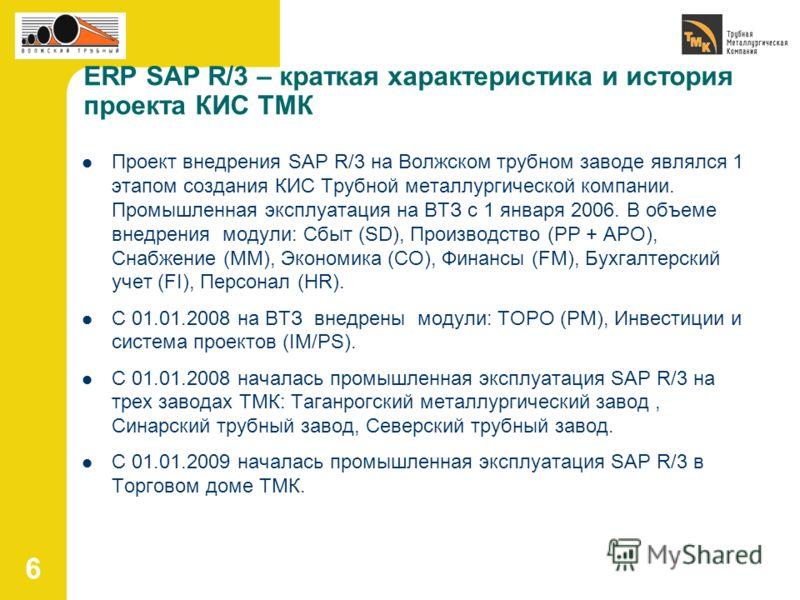 6 Проект внедрения SAP R/3 на Волжском трубном заводе являлся 1 этапом создания КИС Трубной металлургической компании. Промышленная эксплуатация на ВТЗ с 1 января 2006. В объеме внедрения модули: Сбыт (SD), Производство (PP + APO), Снабжение (MM), Эк
