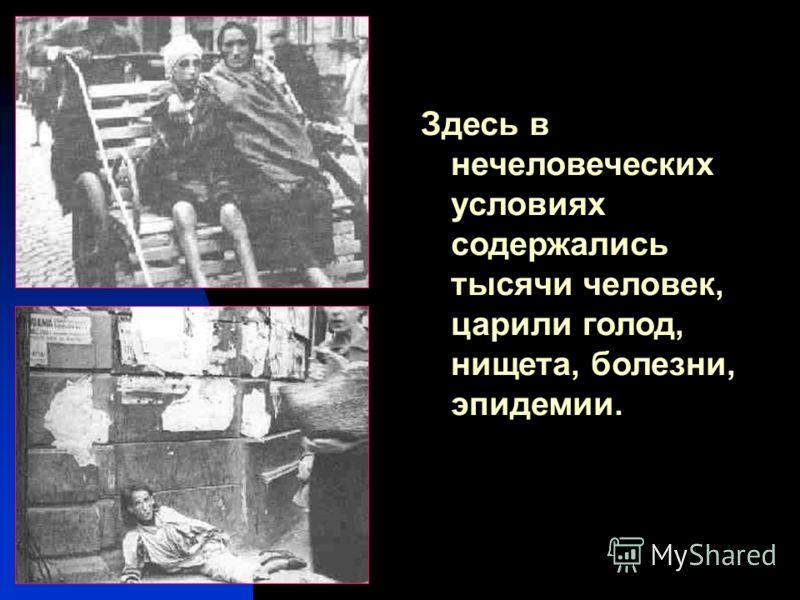 Здесь в нечеловеческих условиях содержались тысячи человек, царили голод, нищета, болезни, эпидемии.