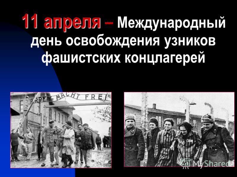 11 апреля 11 апреля – Международный день освобождения узников фашистских концлагерей