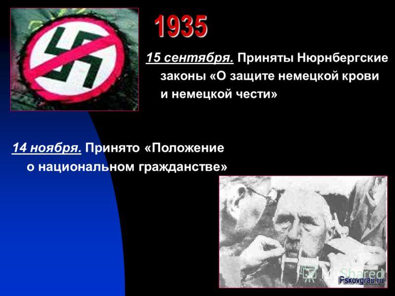 1935 15 сентября. Приняты Нюрнбергские законы «О защите немецкой крови и немецкой чести» 14 ноября. Принято «Положение о национальном гражданстве»