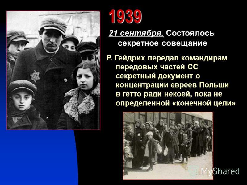 1939 21 сентября. Состоялось секретное совещание Р. Гейдрих передал командирам передовых частей СС секретный документ о концентрации евреев Польши в гетто ради некоей, пока не определенной «конечной цели»
