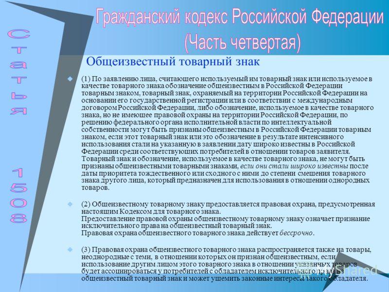 Общеизвестный товарный знак (1) По заявлению лица, считающего используемый им товарный знак или используемое в качестве товарного знака обозначение общеизвестным в Российской Федерации товарным знаком, товарный знак, охраняемый на территории Российск