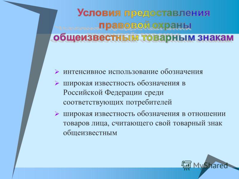 интенсивное использование обозначения широкая известность обозначения в Российской Федерации среди соответствующих потребителей широкая известность обозначения в отношении товаров лица, считающего свой товарный знак общеизвестным