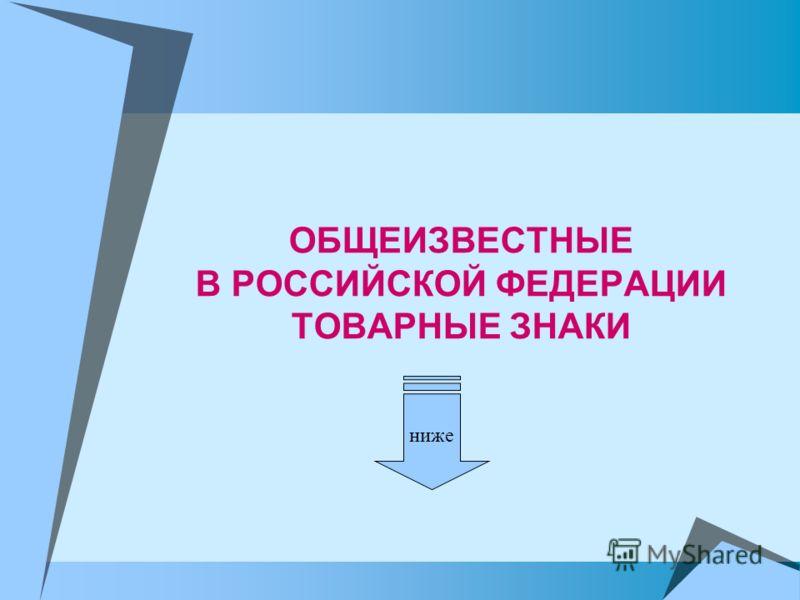 ОБЩЕИЗВЕСТНЫЕ В РОССИЙСКОЙ ФЕДЕРАЦИИ ТОВАРНЫЕ ЗНАКИ ниже