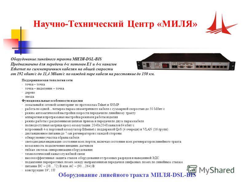 Научно-Технический Центр «МИЛЯ» Оборудование линейного тракта МИЛЯ-DSL-BIS Предназначено для передачи 4-х потоков Е1 и 4-х каналов Ethernet по симметричным кабелям на общей скорости от 192 кбит/с до 11,4 Мбит/с по каждой паре кабеля на расстояние до