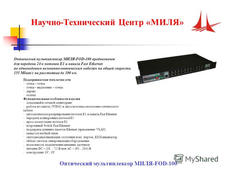 Оптический мультиплексор МИЛЯ-FOD-100 Оптический мультиплексор МИЛЯ-FOD-100 предназначен для передачи 24-х потоков Е1 и канала Fast Ethernet по одномодовым волоконно-оптическим кабелям на общей скорости 155 Мбит/с на расстояние до 100 км. Поддерживае