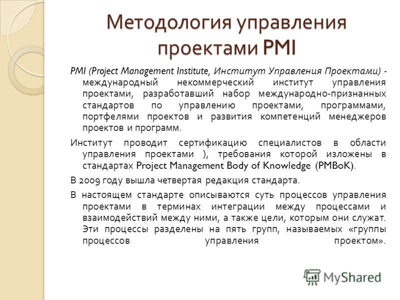 Методология управления проектами PMI PMI (Project Management Institute, Институт Управления Проектами ) - международный некоммерческий институт управления проектами, разработавший набор международно - признанных стандартов по управлению проектами, пр