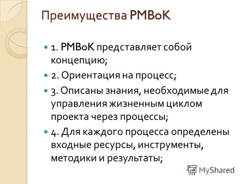 Преимущества PMBoK 1. PMBoK представляет собой концепцию ; 2. Ориентация на процесс ; 3. Описаны знания, необходимые для управления жизненным циклом проекта через процессы ; 4. Для каждого процесса определены входные ресурсы, инструменты, методики и