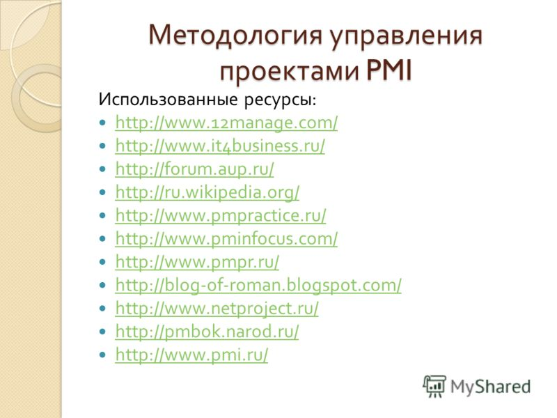 Методология управления проектами PMI Использованные ресурсы : http://www.12manage.com/ http://www.it4business.ru/ http://forum.aup.ru/ http://ru.wikipedia.org/ http://www.pmpractice.ru/ http://www.pminfocus.com/ http://www.pmpr.ru/ http://blog-of-rom