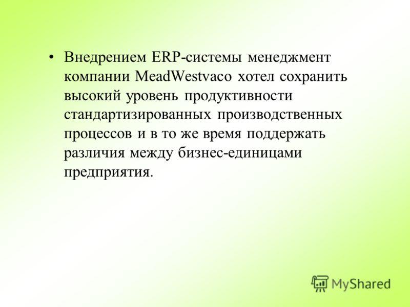 Внедрением ERP-системы менеджмент компании MeadWestvaco хотел сохранить высокий уровень продуктивности стандартизированных производственных процессов и в то же время поддержать различия между бизнес-единицами предприятия.