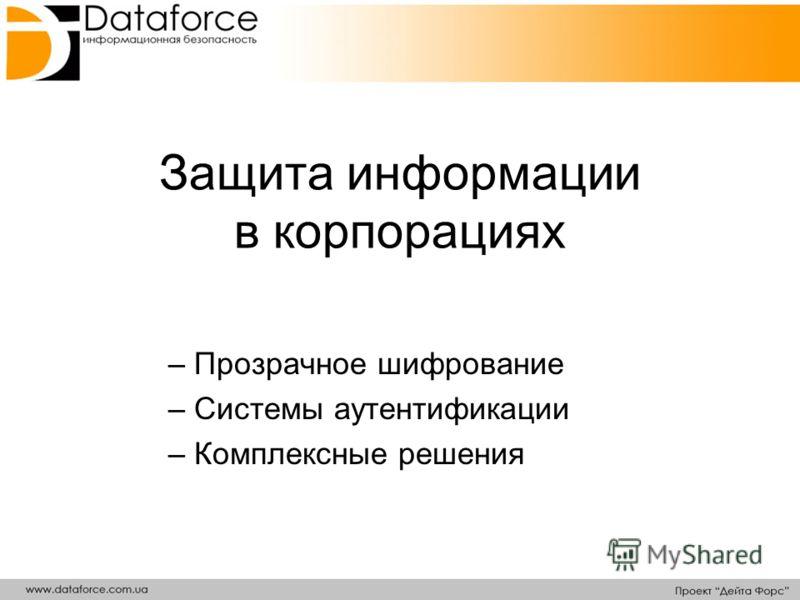 Защита информации в корпорациях – Прозрачное шифрование – Системы аутентификации – Комплексные решения