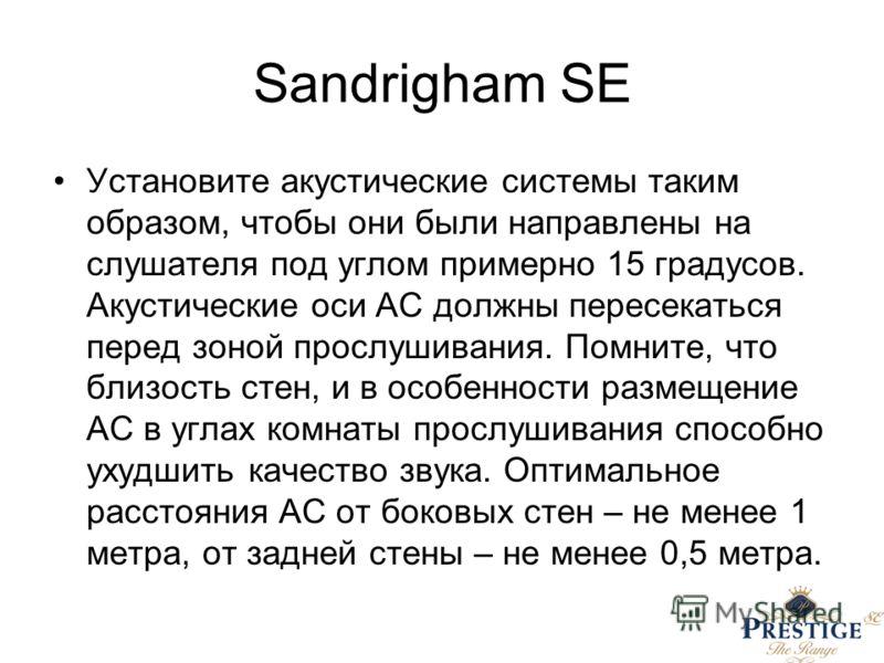 Sandrigham SE Установите акустические системы таким образом, чтобы они были направлены на слушателя под углом примерно 15 градусов. Акустические оси АС должны пересекаться перед зоной прослушивания. Помните, что близость стен, и в особенности размеще