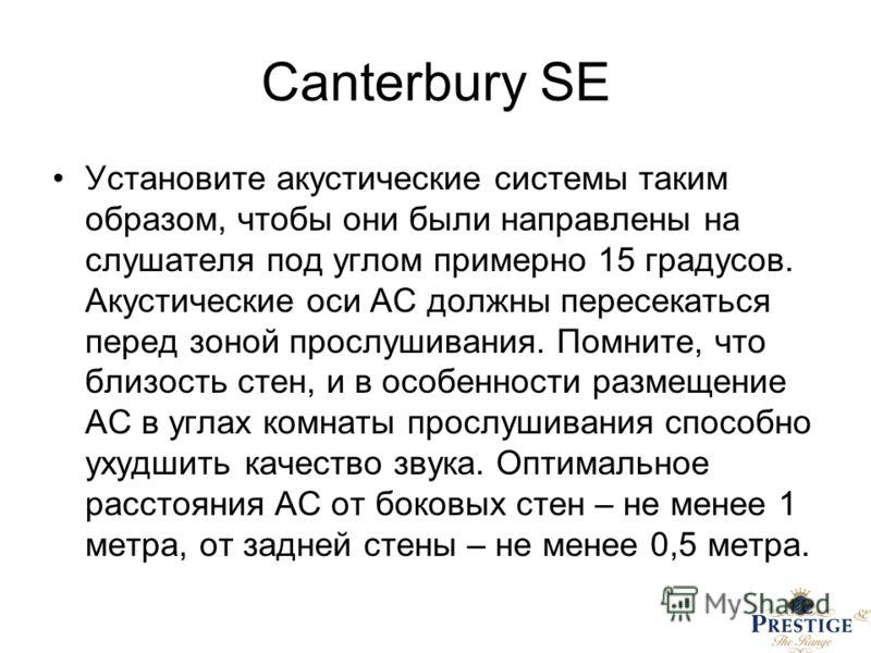 Canterbury SE Установите акустические системы таким образом, чтобы они были направлены на слушателя под углом примерно 15 градусов. Акустические оси АС должны пересекаться перед зоной прослушивания. Помните, что близость стен, и в особенности размеще