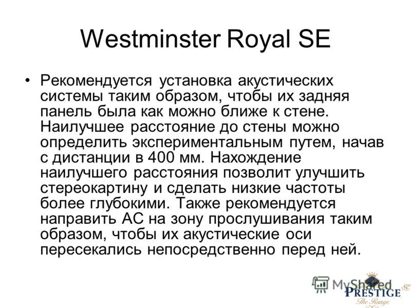Westminster Royal SE Рекомендуется установка акустических системы таким образом, чтобы их задняя панель была как можно ближе к стене. Наилучшее расстояние до стены можно определить экспериментальным путем, начав с дистанции в 400 мм. Нахождение наилу