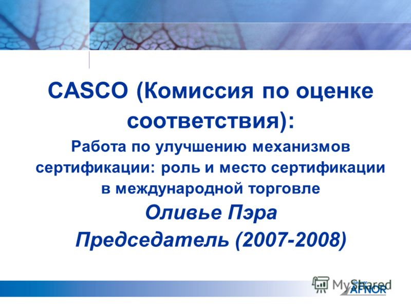 CASCO (Комиссия по оценке соответствия): Работа по улучшению механизмов сертификации: роль и место сертификации в международной торговле Оливье Пэра Председатель (2007-2008)
