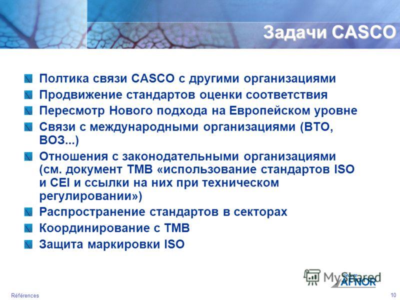 10 Références Задачи CASCO Полтика связи CASCO с другими организациями Продвижение стандартов оценки соответствия Пересмотр Нового подхода на Европейском уровне Связи с международными организациями (ВТО, ВОЗ...) Отношения с законодательными организац
