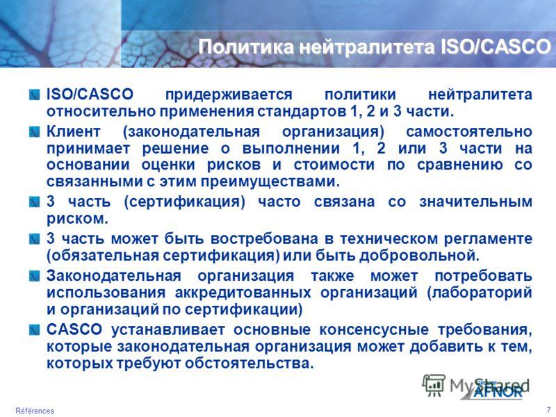 7 Références Политика нейтралитета ISO/CASCO ISO/CASCO придерживается политики нейтралитета относительно применения стандартов 1, 2 и 3 части. Клиент (законодательная организация) самостоятельно принимает решение о выполнении 1, 2 или 3 части на осно