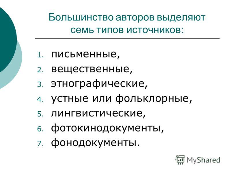 Большинство авторов выделяют семь типов источников: 1. письменные, 2. вещественные, 3. этнографические, 4. устные или фольклорные, 5. лингвистические, 6. фотокинодокументы, 7. фонодокументы.