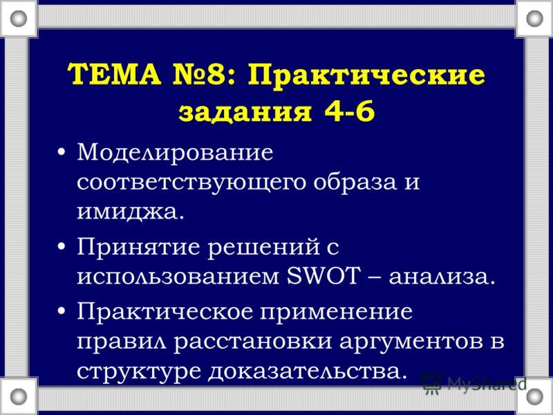 ТЕМА 8: Практические задания 4-6 Моделирование соответствующего образа и имиджа. Принятие решений с использованием SWOT – анализа. Практическое применение правил расстановки аргументов в структуре доказательства.
