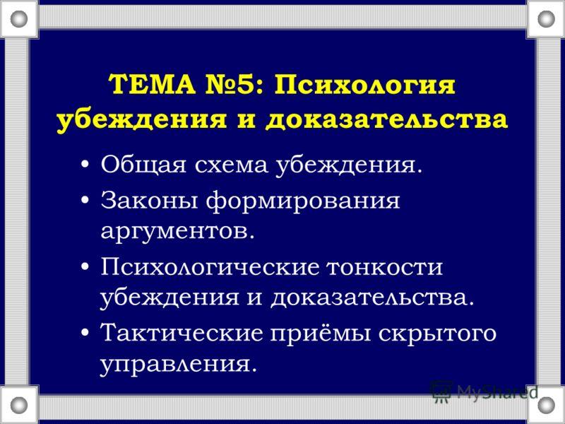 ТЕМА 5: Психология убеждения и доказательства Общая схема убеждения. Законы формирования аргументов. Психологические тонкости убеждения и доказательства. Тактические приёмы скрытого управления.
