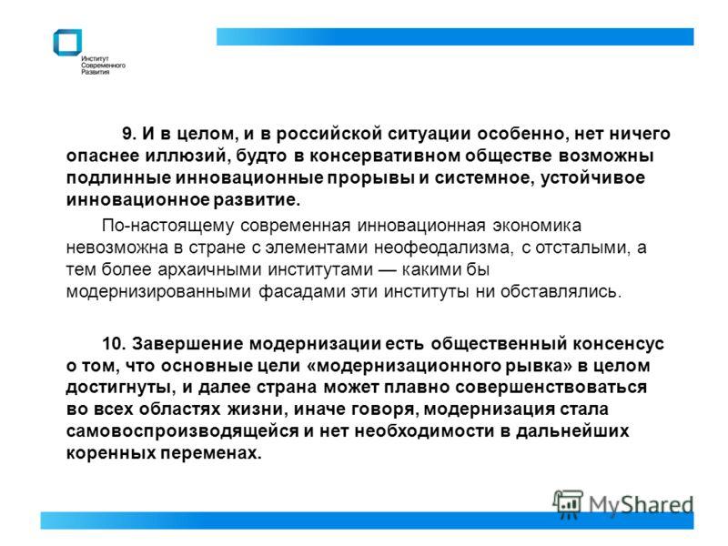 9. И в целом, и в российской ситуации особенно, нет ничего опаснее иллюзий, будто в консервативном обществе возможны подлинные инновационные прорывы и системное, устойчивое инновационное развитие. По-настоящему современная инновационная экономика нев