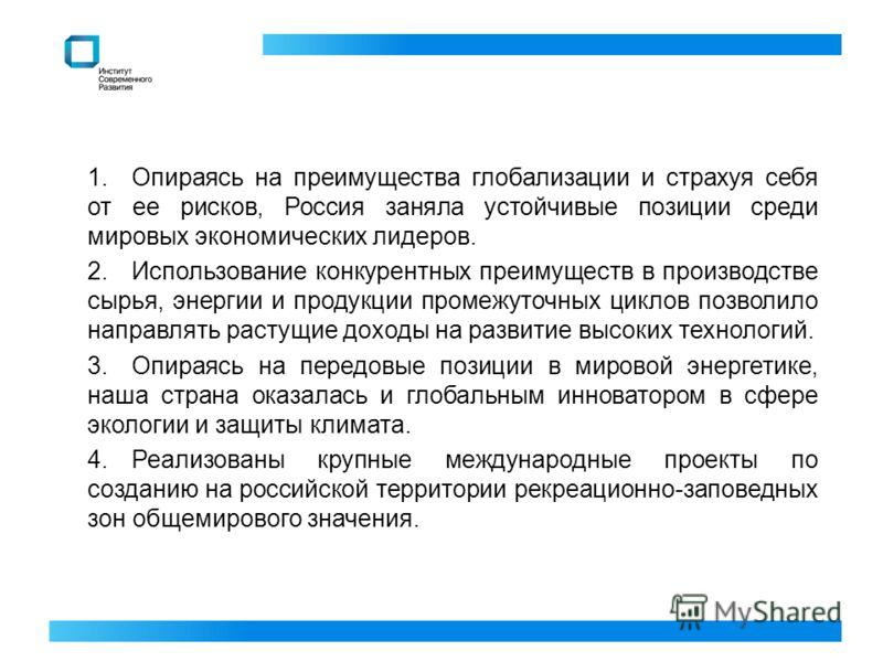 1.Опираясь на преимущества глобализации и страхуя себя от ее рисков, Россия заняла устойчивые позиции среди мировых экономических лидеров. 2.Использование конкурентных преимуществ в производстве сырья, энергии и продукции промежуточных циклов позволи