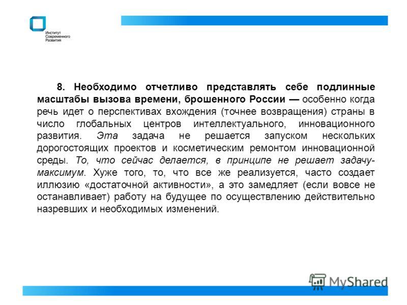 8. Необходимо отчетливо представлять себе подлинные масштабы вызова времени, брошенного России особенно когда речь идет о перспективах вхождения (точнее возвращения) страны в число глобальных центров интеллектуального, инновационного развития. Эта за