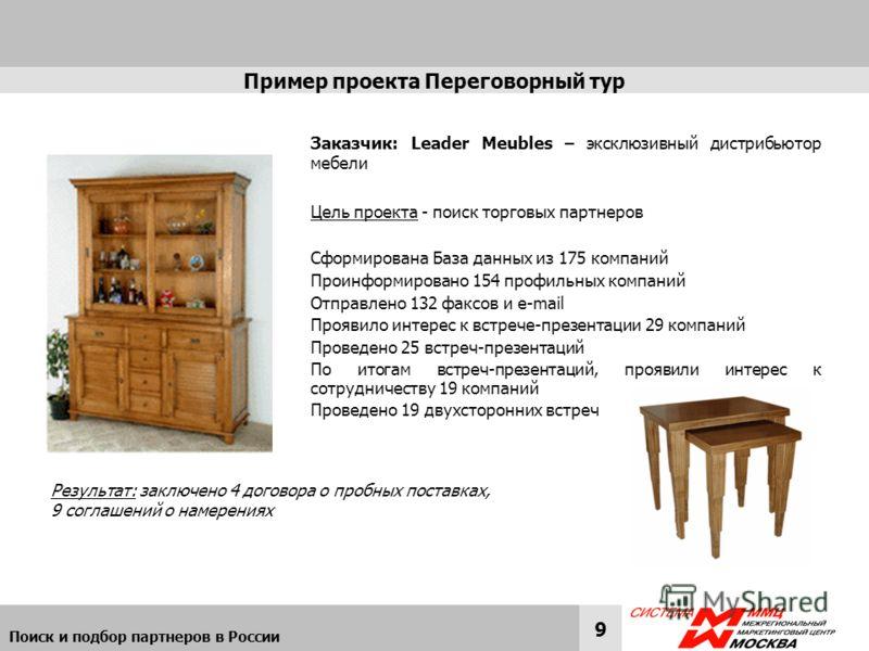 Поиск и подбор партнеров в России 9 Пример проекта Переговорный тур Заказчик: Leader Meubles – эксклюзивный дистрибьютор мебели Цель проекта - поиск торговых партнеров Сформирована База данных из 175 компаний Проинформировано 154 профильных компаний