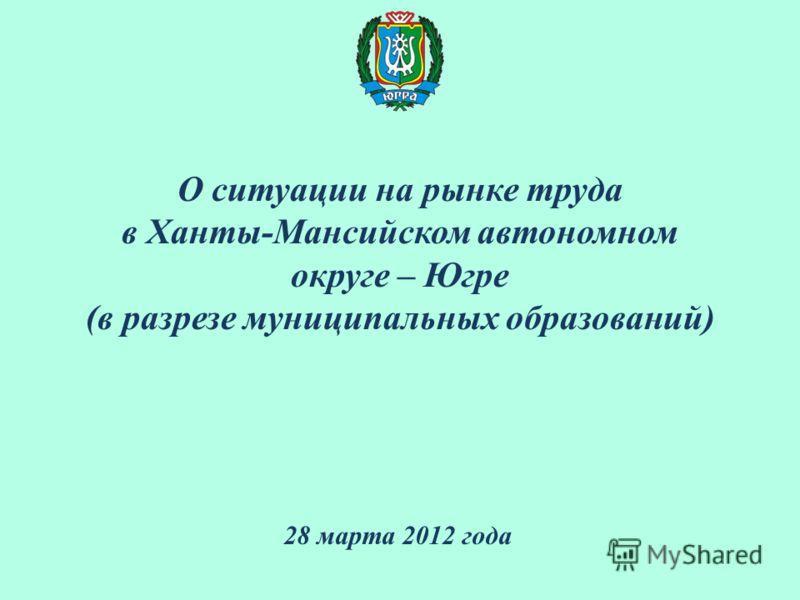 О ситуации на рынке труда в Ханты-Мансийском автономном округе – Югре (в разрезе муниципальных образований) 28 марта 2012 года