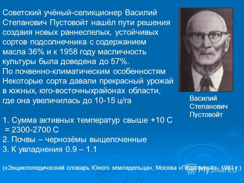 Советский учёный-селикционер Василий Степанович Пустовойт нашёл пути решения создаия новых раннеспелых, устойчивых сортов подсолнечника с содержанием масла 36% и к 1958 году масличность культуры была доведена до 57%. По почвенно-климатическим особенн