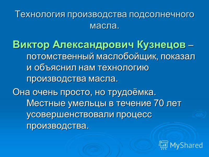 Технология производства подсолнечного масла. Виктор Александрович Кузнецов – потомственный маслобойщик, показал и объяснил нам технологию производства масла. Она очень просто, но трудоёмка. Местные умельцы в течение 70 лет усовершенствовали процесс п