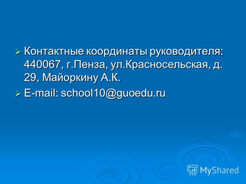 Контактные координаты руководителя: 440067, г.Пенза, ул.Красносельская, д. 29, Майоркину А.К. Контактные координаты руководителя: 440067, г.Пенза, ул.Красносельская, д. 29, Майоркину А.К. E-mail: school10@guoedu.ru E-mail: school10@guoedu.ru