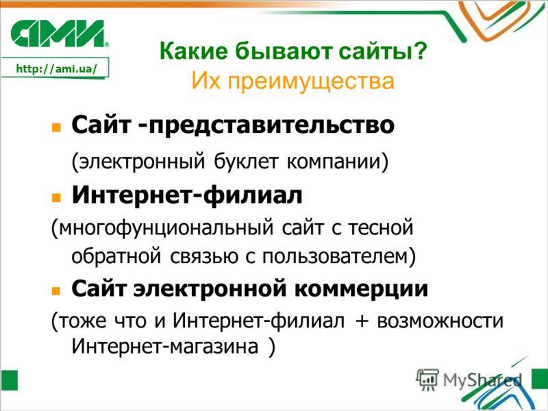 http://ami.ua/ Какие бывают сайты? Их преимущества Сайт -представительство (электронный буклет компании) Интернет-филиал (многофунциональный сайт с тесной обратной связью с пользователем) Сайт электронной коммерции (тоже что и Интернет-филиал + возмо